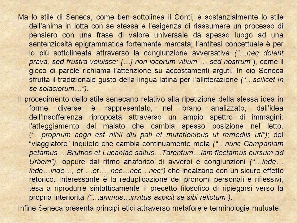 Ma lo stile di Seneca, come ben sottolinea il Conti, è sostanzialmente lo stile dell'anima in lotta con se stessa e l'esigenza di riassumere un processo di pensiero con una frase di valore universale dà spesso luogo ad una sentenziosità epigrammatica fortemente marcata; l'antitesi concettuale è per lo più sottolineata attraverso la congiunzione avversativa ( …nec dolent prava, sed frustra voluisse; […] non locorum vitium … sed nostrum ), come il gioco di parole richiama l'attenzione su accostamenti arguti. In ciò Seneca sfrutta il tradizionale gusto della lingua latina per l'allitterazione ( …scilicet in se solaciorum… ).